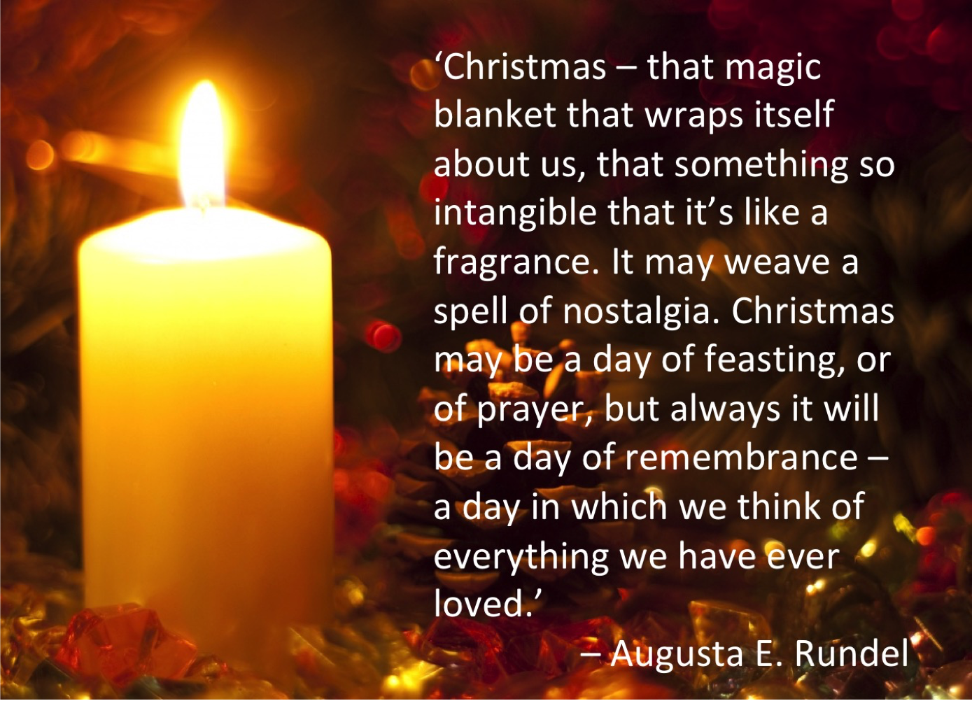 "Christmas Augusta E. Rundel quote.""Christmas--that magic blanket that wraps itself about us, that something so intangible that it is like a fragrance. It may weave a spell of nostalgia. Christmas may be a day of feasting, or of prayer, but always it will be a day of remembrance--a day in which we think of everything we have ever loved."" -Augusta E. Rundel"