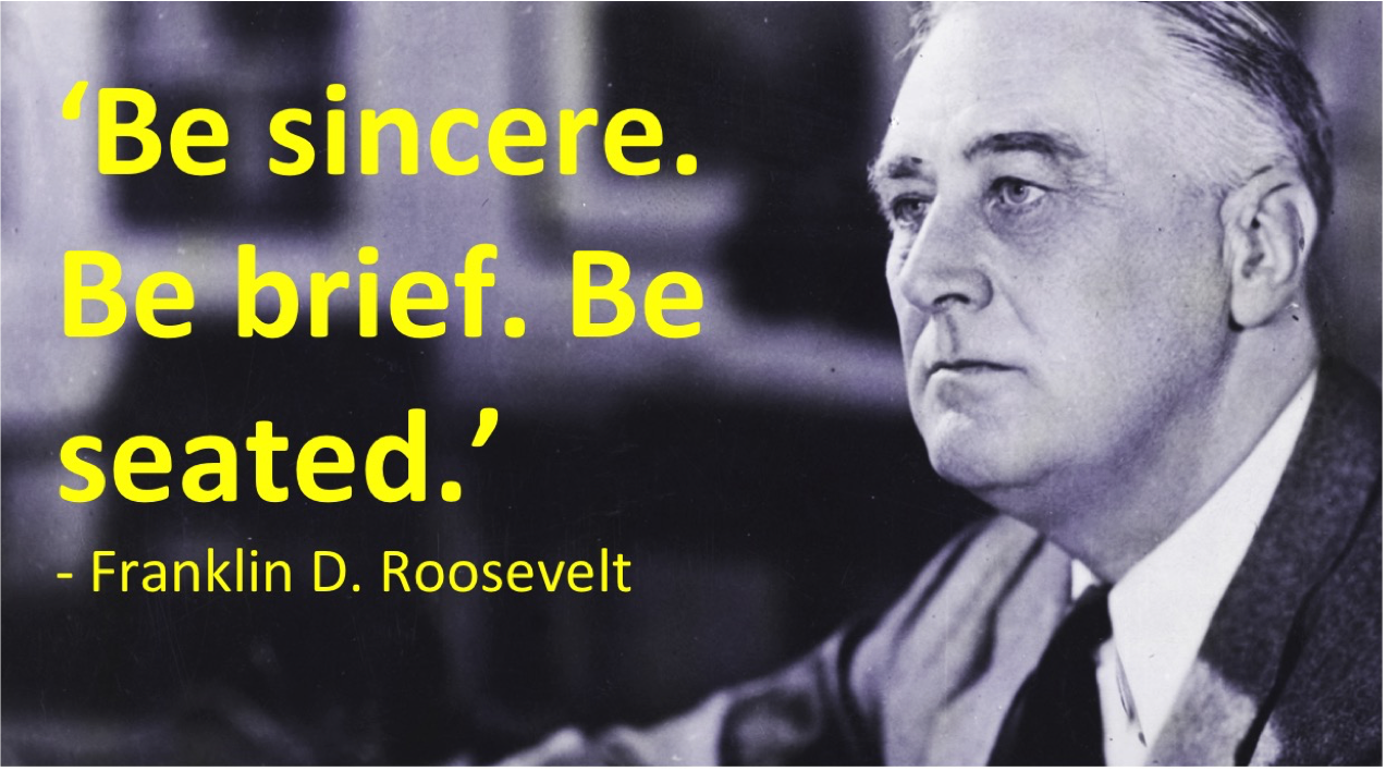 "Franklin D Roosevelt""Be Sincere. Be brief. Be seated."" -Franklin D. Roosevelt"